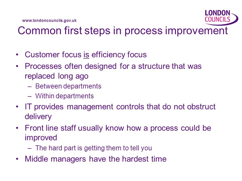 www.londoncouncils.gov.uk Common first steps in process improvement Customer focus is efficiency focus Processes often designed for a structure that was replaced long ago –Between departments –Within departments IT provides management controls that do not obstruct delivery Front line staff usually know how a process could be improved –The hard part is getting them to tell you Middle managers have the hardest time