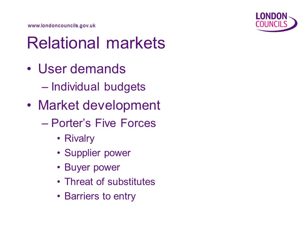 www.londoncouncils.gov.uk Relational markets User demands –Individual budgets Market development –Porters Five Forces Rivalry Supplier power Buyer power Threat of substitutes Barriers to entry