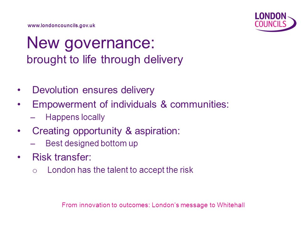 www.londoncouncils.gov.uk New governance: brought to life through delivery Devolution ensures delivery Empowerment of individuals & communities: –Happens locally Creating opportunity & aspiration: –Best designed bottom up Risk transfer: o London has the talent to accept the risk From innovation to outcomes: Londons message to Whitehall