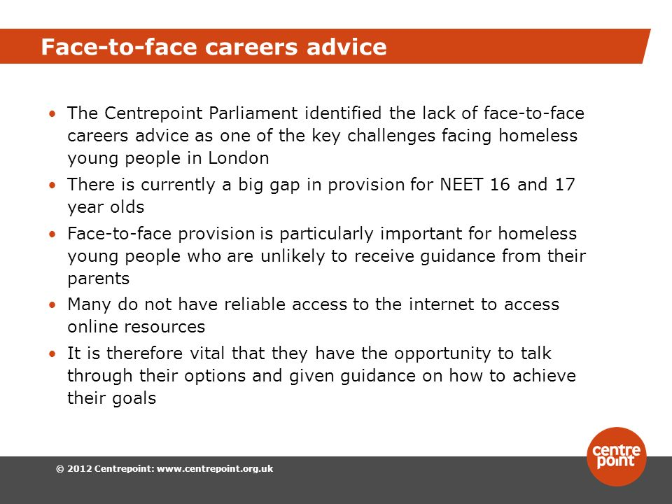 © 2012 Centrepoint: www.centrepoint.org.uk Face-to-face careers advice The Centrepoint Parliament identified the lack of face-to-face careers advice as one of the key challenges facing homeless young people in London There is currently a big gap in provision for NEET 16 and 17 year olds Face-to-face provision is particularly important for homeless young people who are unlikely to receive guidance from their parents Many do not have reliable access to the internet to access online resources It is therefore vital that they have the opportunity to talk through their options and given guidance on how to achieve their goals