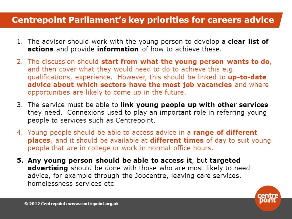 © 2012 Centrepoint: www.centrepoint.org.uk Centrepoint Parliaments key priorities for careers advice 1.The advisor should work with the young person to develop a clear list of actions and provide information of how to achieve these.