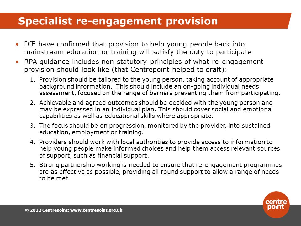 © 2012 Centrepoint: www.centrepoint.org.uk Specialist re-engagement provision DfE have confirmed that provision to help young people back into mainstream education or training will satisfy the duty to participate RPA guidance includes non-statutory principles of what re-engagement provision should look like (that Centrepoint helped to draft): 1.Provision should be tailored to the young person, taking account of appropriate background information.