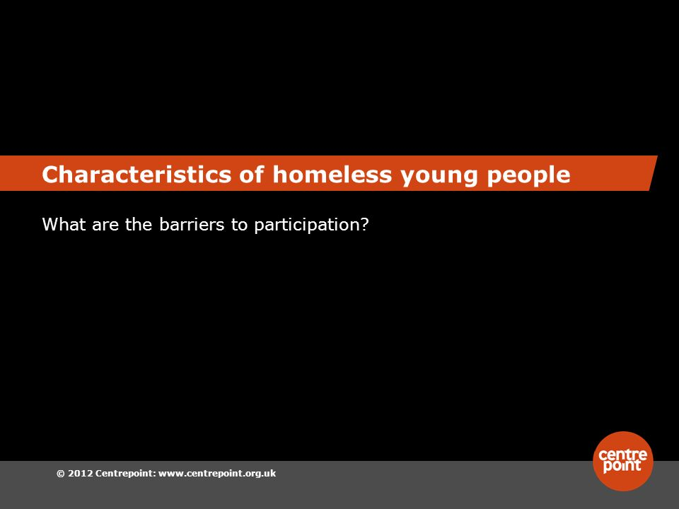 © 2012 Centrepoint: www.centrepoint.org.uk Characteristics of homeless young people What are the barriers to participation