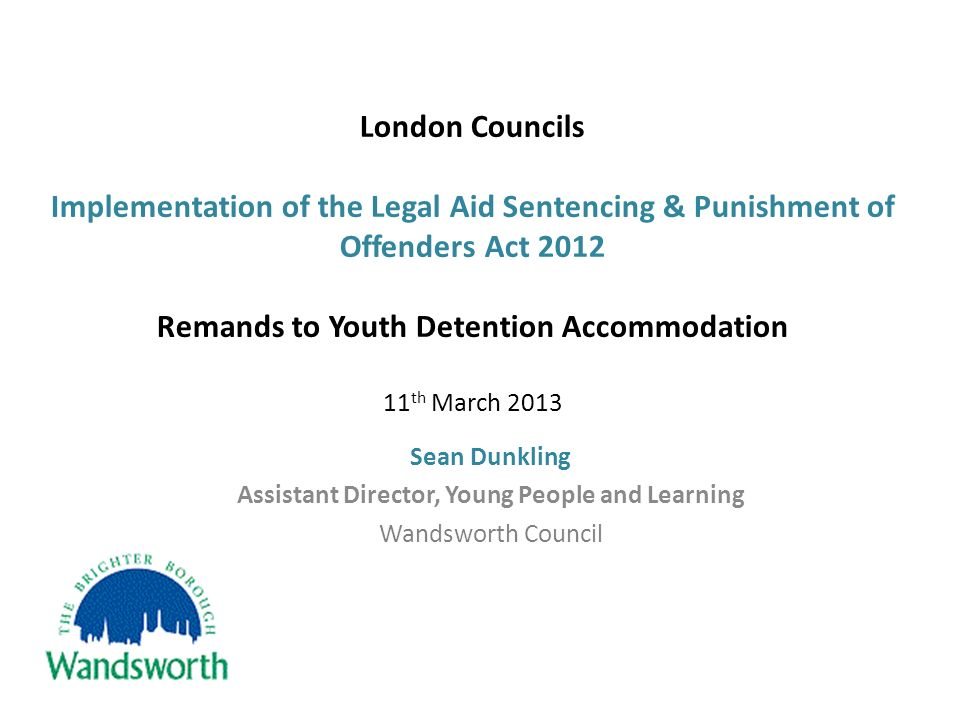 London Councils Implementation of the Legal Aid Sentencing & Punishment of Offenders Act 2012 Remands to Youth Detention Accommodation 11 th March 2013 Sean Dunkling Assistant Director, Young People and Learning Wandsworth Council