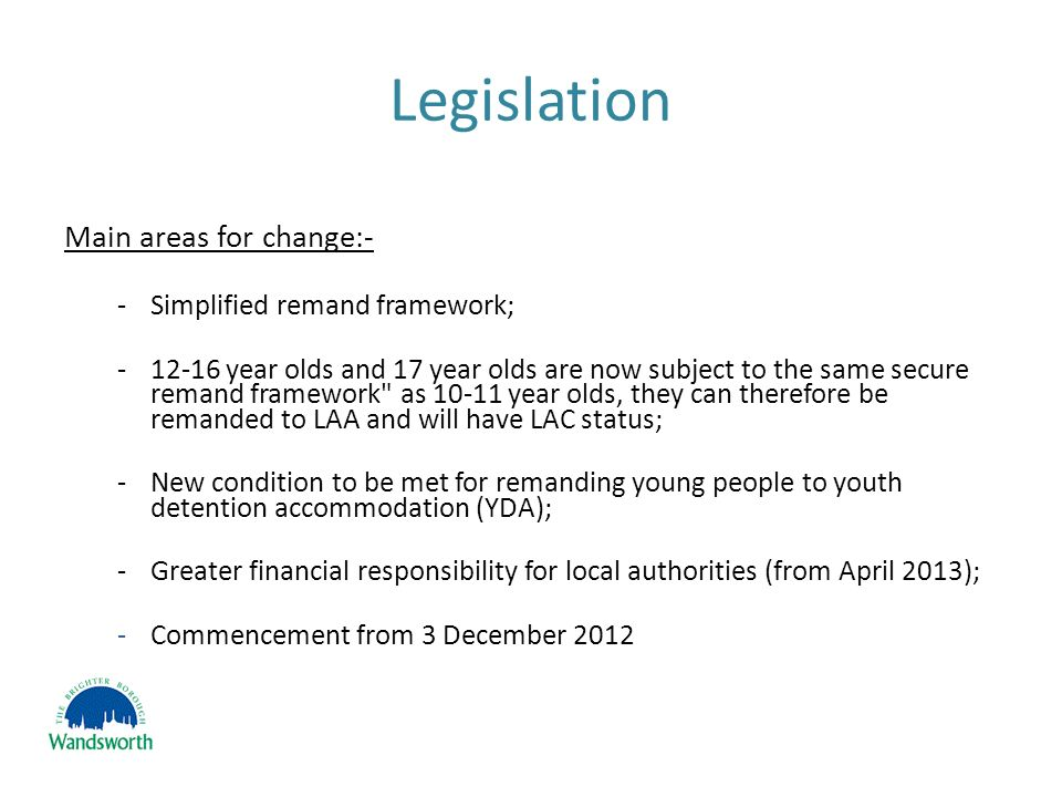 Legislation Main areas for change:- -Simplified remand framework; -12-16 year olds and 17 year olds are now subject to the same secure remand framework as 10-11 year olds, they can therefore be remanded to LAA and will have LAC status; -New condition to be met for remanding young people to youth detention accommodation (YDA); -Greater financial responsibility for local authorities (from April 2013); -Commencement from 3 December 2012