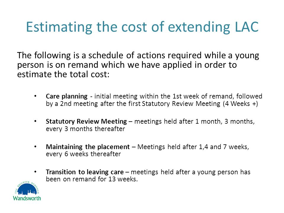 Estimating the cost of extending LAC The following is a schedule of actions required while a young person is on remand which we have applied in order to estimate the total cost: Care planning - initial meeting within the 1st week of remand, followed by a 2nd meeting after the first Statutory Review Meeting (4 Weeks +) Statutory Review Meeting – meetings held after 1 month, 3 months, every 3 months thereafter Maintaining the placement – Meetings held after 1,4 and 7 weeks, every 6 weeks thereafter Transition to leaving care – meetings held after a young person has been on remand for 13 weeks.