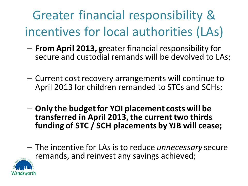 Greater financial responsibility & incentives for local authorities (LAs) – From April 2013, greater financial responsibility for secure and custodial remands will be devolved to LAs; – Current cost recovery arrangements will continue to April 2013 for children remanded to STCs and SCHs; – Only the budget for YOI placement costs will be transferred in April 2013, the current two thirds funding of STC / SCH placements by YJB will cease; – The incentive for LAs is to reduce unnecessary secure remands, and reinvest any savings achieved;
