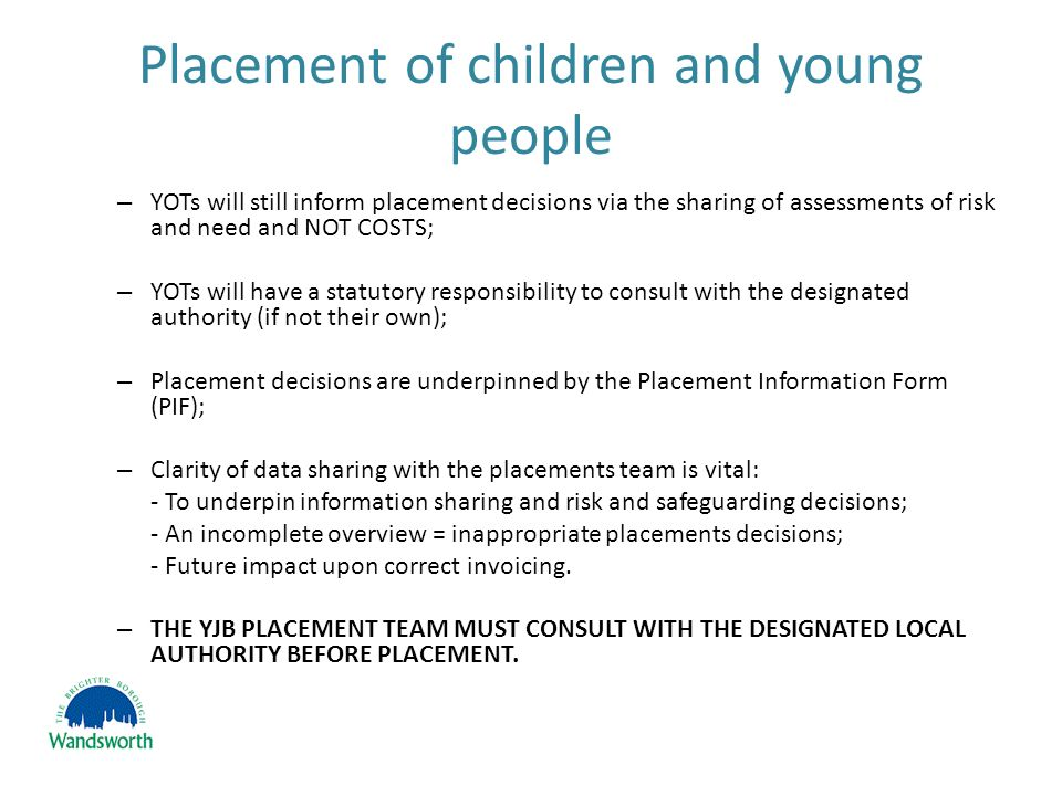 Placement of children and young people – YOTs will still inform placement decisions via the sharing of assessments of risk and need and NOT COSTS; – YOTs will have a statutory responsibility to consult with the designated authority (if not their own); – Placement decisions are underpinned by the Placement Information Form (PIF); – Clarity of data sharing with the placements team is vital: - To underpin information sharing and risk and safeguarding decisions; - An incomplete overview = inappropriate placements decisions; - Future impact upon correct invoicing.