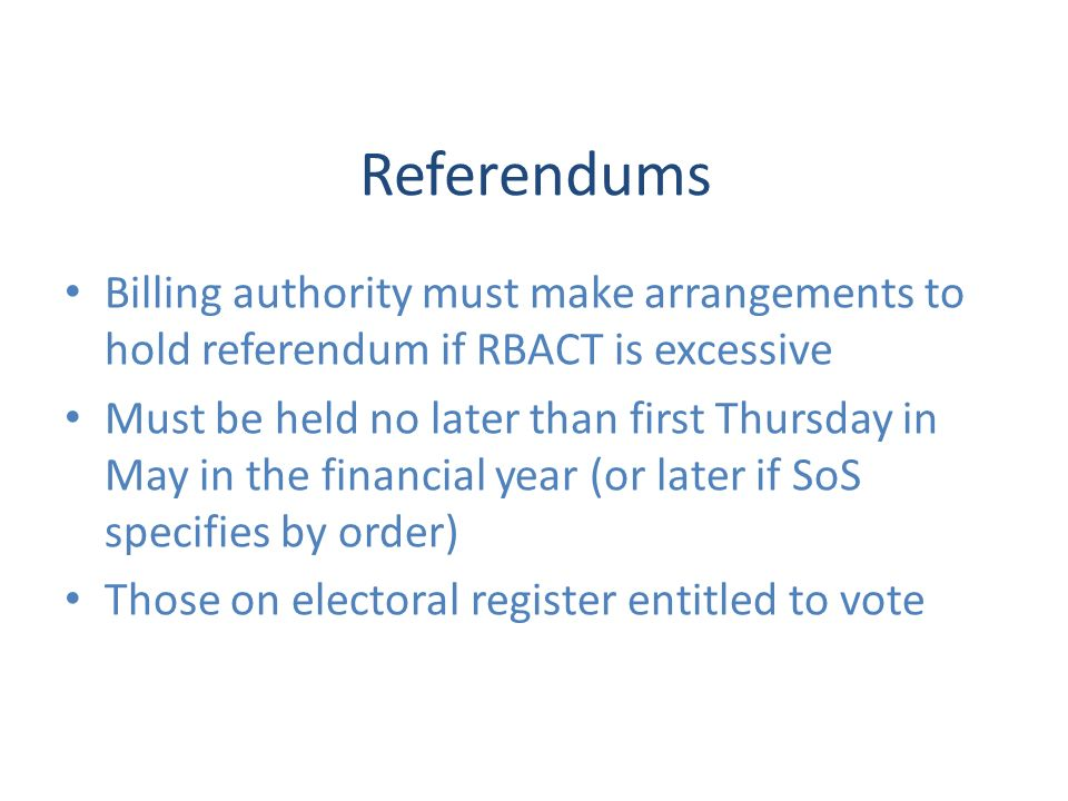 Referendums Billing authority must make arrangements to hold referendum if RBACT is excessive Must be held no later than first Thursday in May in the financial year (or later if SoS specifies by order) Those on electoral register entitled to vote