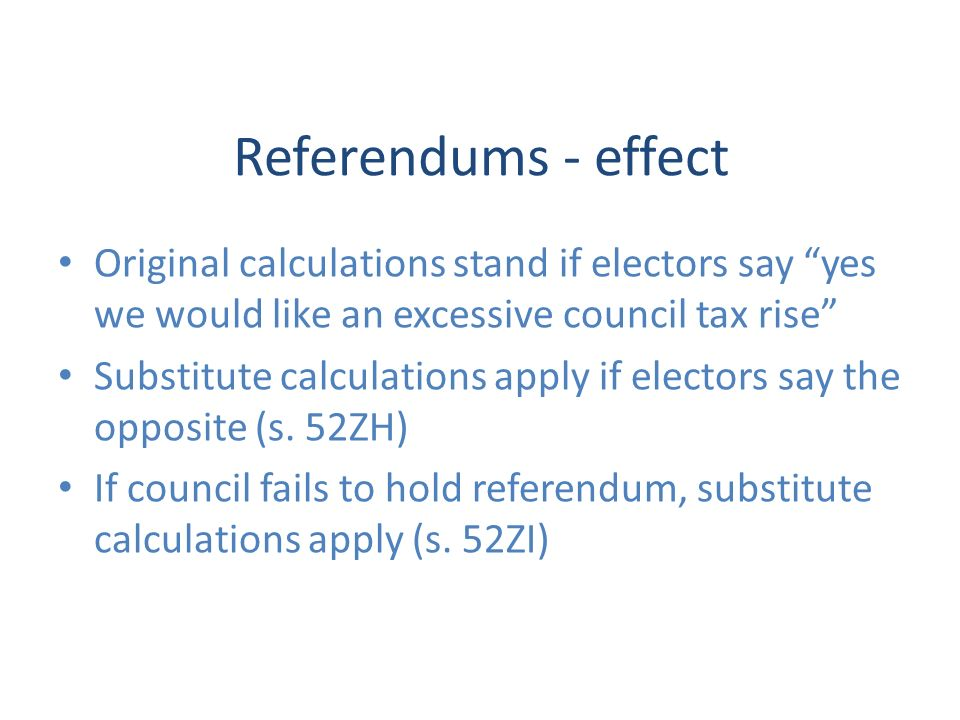 Referendums - effect Original calculations stand if electors say yes we would like an excessive council tax rise Substitute calculations apply if electors say the opposite (s.