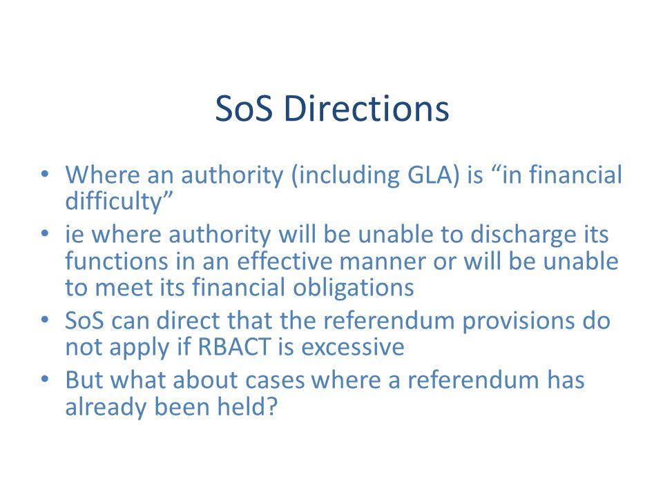 SoS Directions Where an authority (including GLA) is in financial difficulty ie where authority will be unable to discharge its functions in an effective manner or will be unable to meet its financial obligations SoS can direct that the referendum provisions do not apply if RBACT is excessive But what about cases where a referendum has already been held