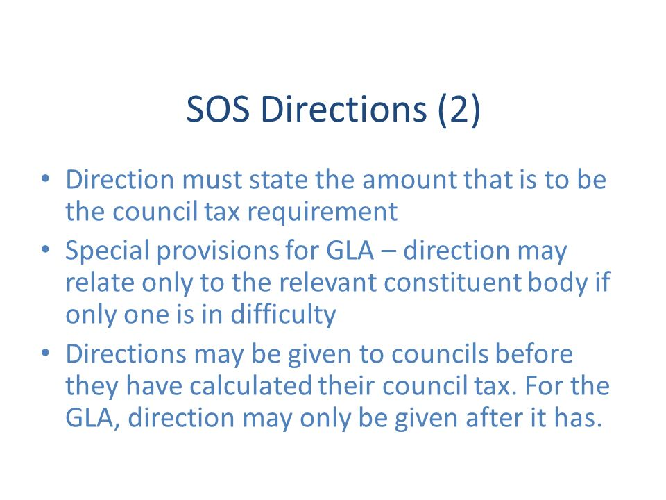 SOS Directions (2) Direction must state the amount that is to be the council tax requirement Special provisions for GLA – direction may relate only to the relevant constituent body if only one is in difficulty Directions may be given to councils before they have calculated their council tax.