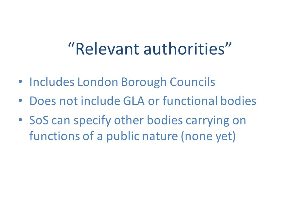 Relevant authorities Includes London Borough Councils Does not include GLA or functional bodies SoS can specify other bodies carrying on functions of a public nature (none yet)