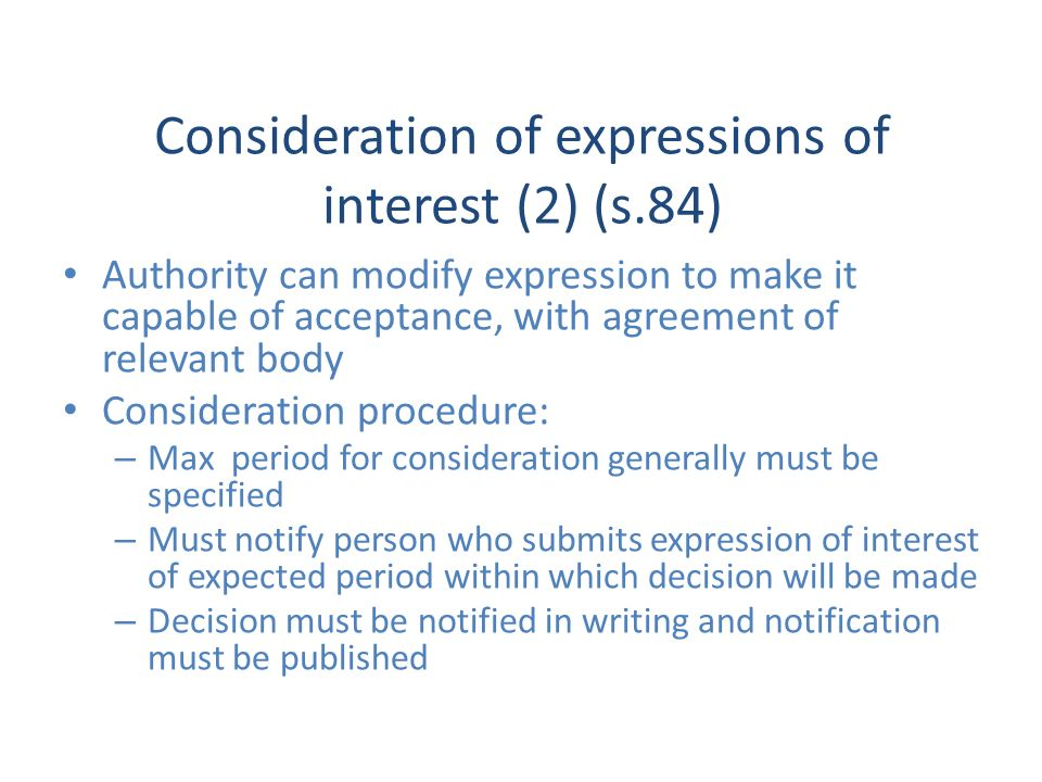 Consideration of expressions of interest (2) (s.84) Authority can modify expression to make it capable of acceptance, with agreement of relevant body Consideration procedure: – Max period for consideration generally must be specified – Must notify person who submits expression of interest of expected period within which decision will be made – Decision must be notified in writing and notification must be published