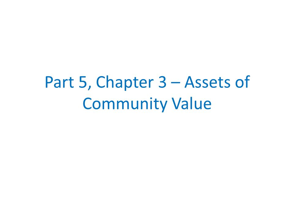 Part 5, Chapter 3 – Assets of Community Value