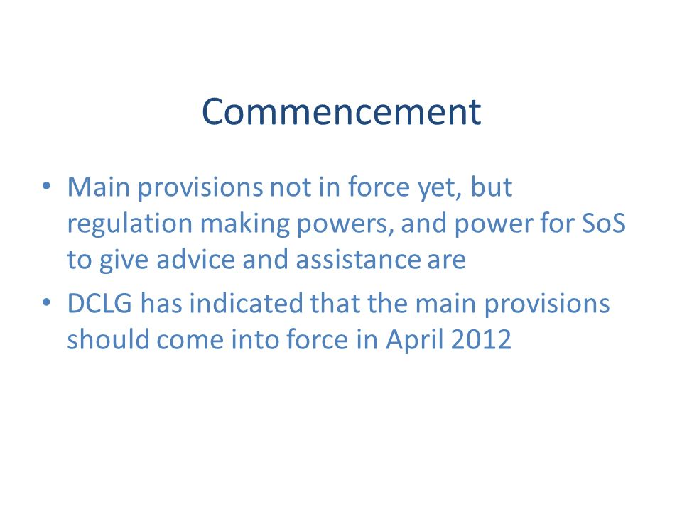 Commencement Main provisions not in force yet, but regulation making powers, and power for SoS to give advice and assistance are DCLG has indicated that the main provisions should come into force in April 2012
