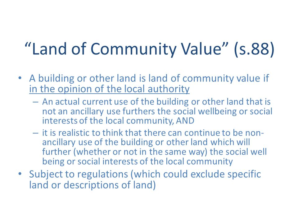 Land of Community Value (s.88) A building or other land is land of community value if in the opinion of the local authority – An actual current use of the building or other land that is not an ancillary use furthers the social wellbeing or social interests of the local community, AND – it is realistic to think that there can continue to be non- ancillary use of the building or other land which will further (whether or not in the same way) the social well being or social interests of the local community Subject to regulations (which could exclude specific land or descriptions of land)