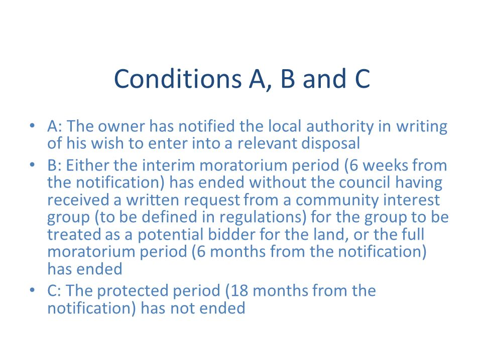 Conditions A, B and C A: The owner has notified the local authority in writing of his wish to enter into a relevant disposal B: Either the interim moratorium period (6 weeks from the notification) has ended without the council having received a written request from a community interest group (to be defined in regulations) for the group to be treated as a potential bidder for the land, or the full moratorium period (6 months from the notification) has ended C: The protected period (18 months from the notification) has not ended