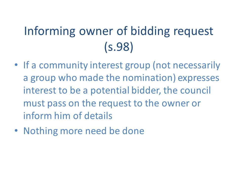 Informing owner of bidding request (s.98) If a community interest group (not necessarily a group who made the nomination) expresses interest to be a potential bidder, the council must pass on the request to the owner or inform him of details Nothing more need be done