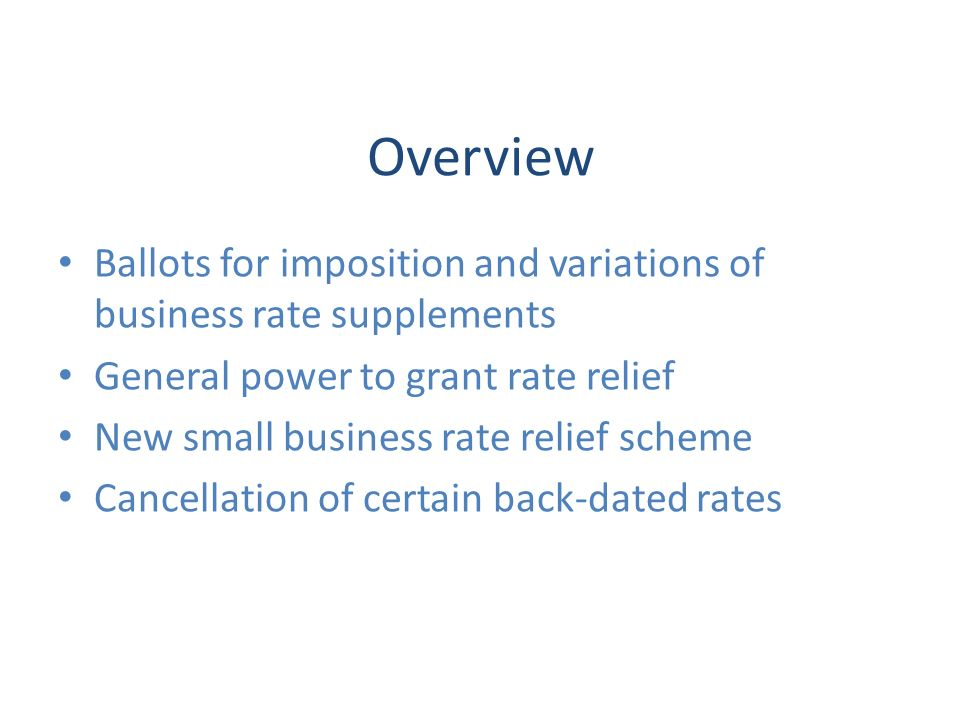 Overview Ballots for imposition and variations of business rate supplements General power to grant rate relief New small business rate relief scheme Cancellation of certain back-dated rates