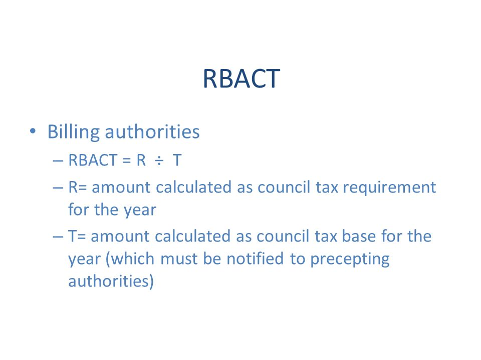 RBACT Billing authorities – RBACT = R ÷ T – R= amount calculated as council tax requirement for the year – T= amount calculated as council tax base for the year (which must be notified to precepting authorities)