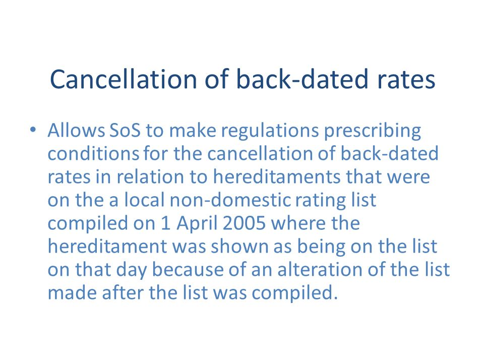 Cancellation of back-dated rates Allows SoS to make regulations prescribing conditions for the cancellation of back-dated rates in relation to hereditaments that were on the a local non-domestic rating list compiled on 1 April 2005 where the hereditament was shown as being on the list on that day because of an alteration of the list made after the list was compiled.
