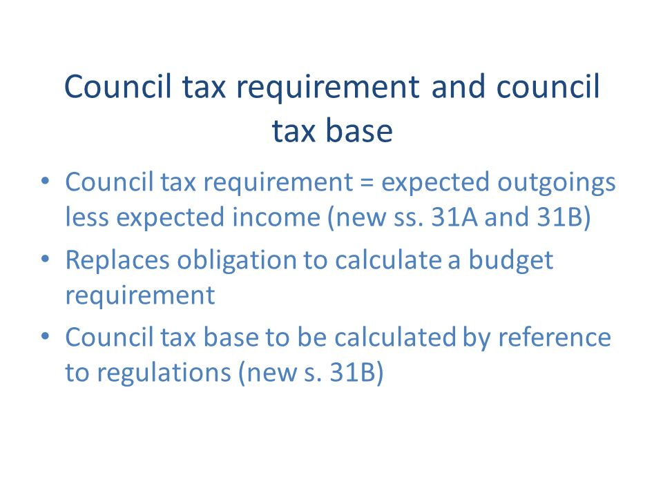 Council tax requirement and council tax base Council tax requirement = expected outgoings less expected income (new ss.