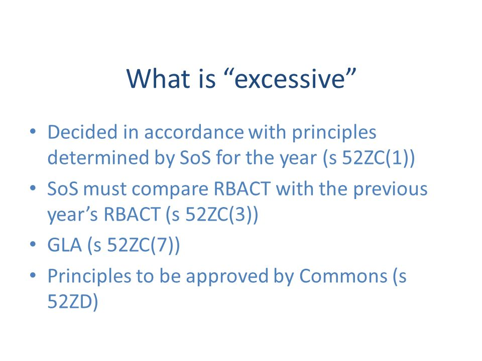 What is excessive Decided in accordance with principles determined by SoS for the year (s 52ZC(1)) SoS must compare RBACT with the previous years RBACT (s 52ZC(3)) GLA (s 52ZC(7)) Principles to be approved by Commons (s 52ZD)