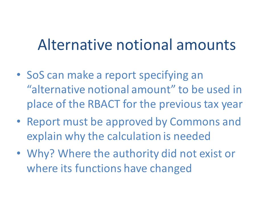 Alternative notional amounts SoS can make a report specifying an alternative notional amount to be used in place of the RBACT for the previous tax year Report must be approved by Commons and explain why the calculation is needed Why.