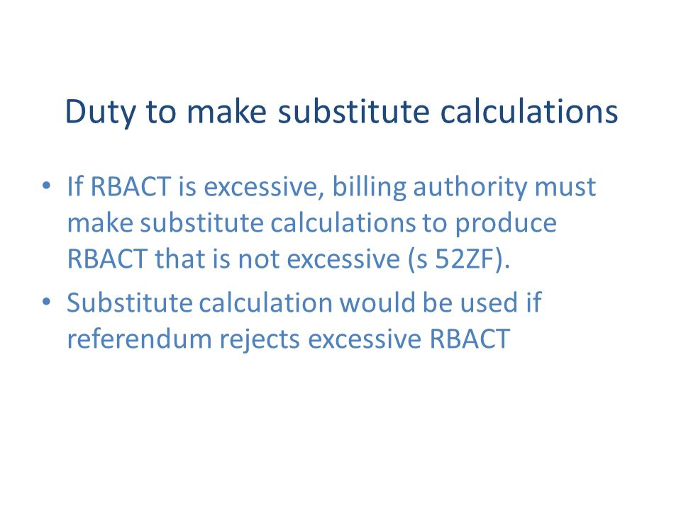 Duty to make substitute calculations If RBACT is excessive, billing authority must make substitute calculations to produce RBACT that is not excessive (s 52ZF).