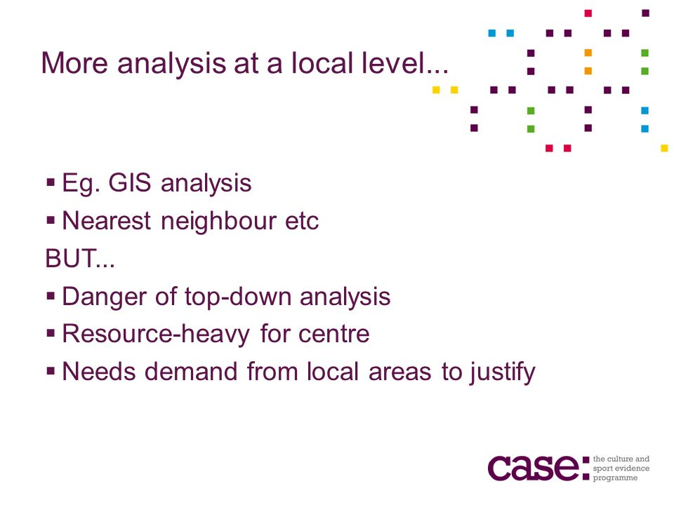 More analysis at a local level... Eg. GIS analysis Nearest neighbour etc BUT...