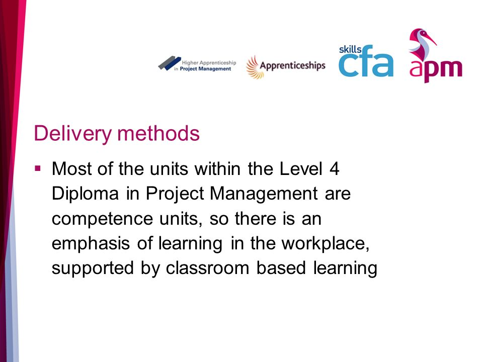 Delivery methods Most of the units within the Level 4 Diploma in Project Management are competence units, so there is an emphasis of learning in the workplace, supported by classroom based learning