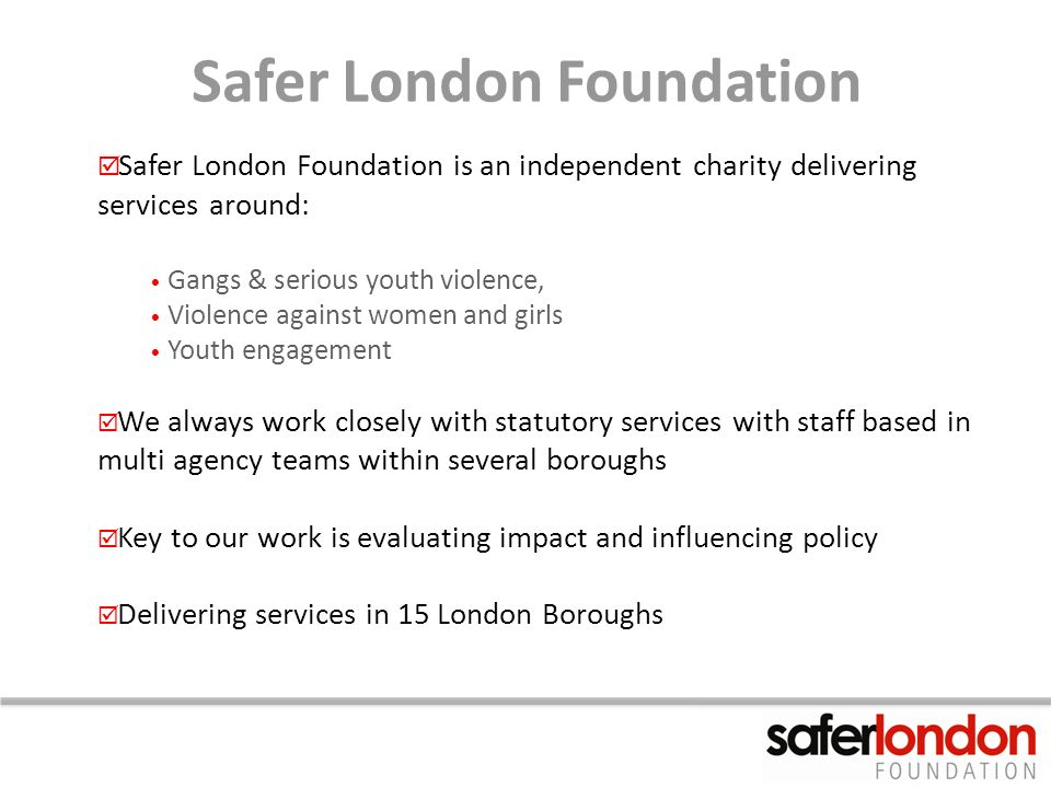 Safer London Foundation Safer London Foundation is an independent charity delivering services around: Gangs & serious youth violence, Violence against women and girls Youth engagement We always work closely with statutory services with staff based in multi agency teams within several boroughs Key to our work is evaluating impact and influencing policy Delivering services in 15 London Boroughs