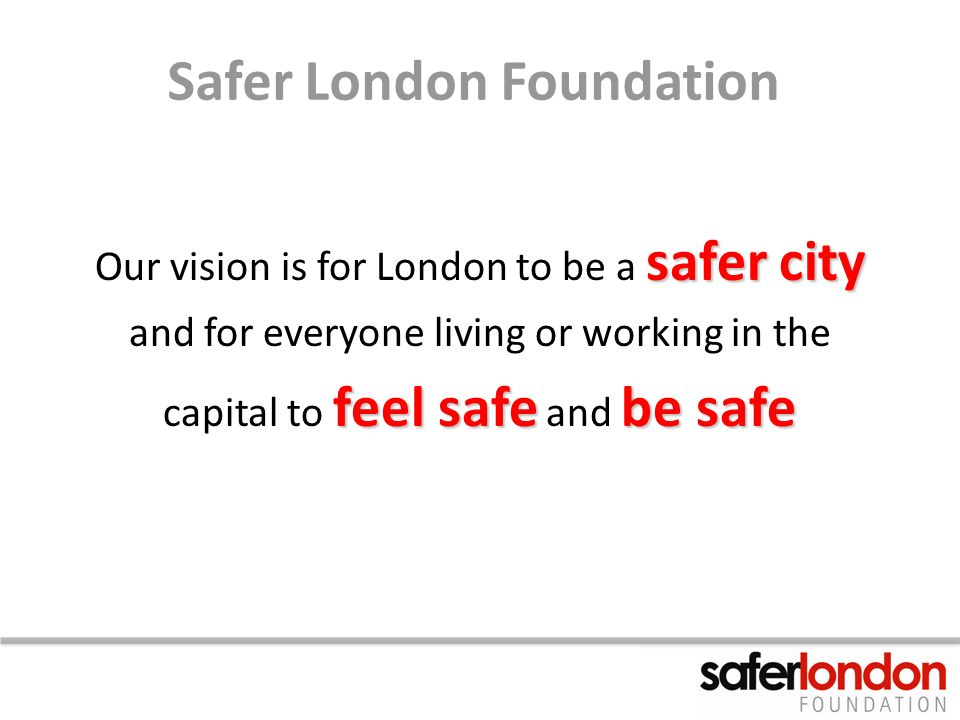 Safer London Foundation safer city Our vision is for London to be a safer city and for everyone living or working in the feel safebe safe capital to feel safe and be safe