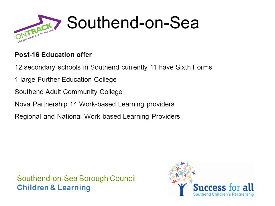 Southend-on-Sea Post-16 Education offer 12 secondary schools in Southend currently 11 have Sixth Forms 1 large Further Education College Southend Adult Community College Nova Partnership 14 Work-based Learning providers Regional and National Work-based Learning Providers Southend-on-Sea Borough Council Children & Learning