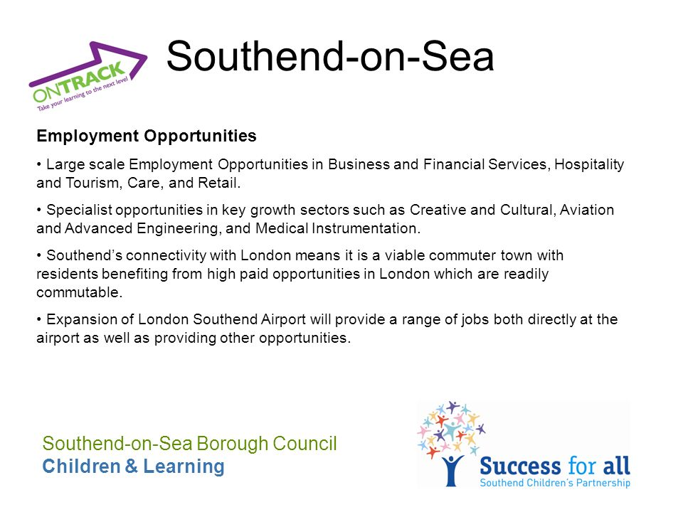 Southend-on-Sea Employment Opportunities Large scale Employment Opportunities in Business and Financial Services, Hospitality and Tourism, Care, and Retail.