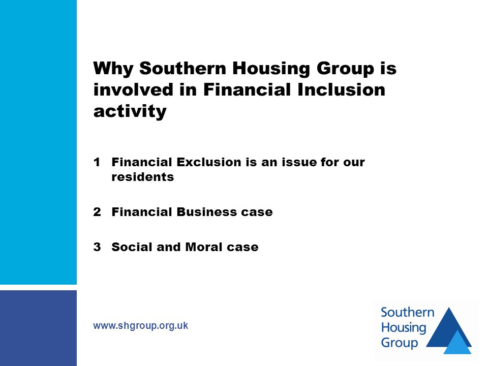 www.shgroup.org.uk Why Southern Housing Group is involved in Financial Inclusion activity 1Financial Exclusion is an issue for our residents 2Financial Business case 3Social and Moral case