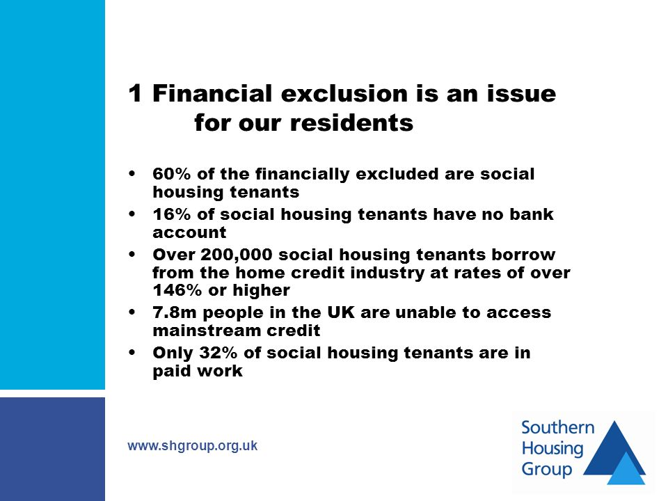 www.shgroup.org.uk 1 Financial exclusion is an issue for our residents 60% of the financially excluded are social housing tenants 16% of social housing tenants have no bank account Over 200,000 social housing tenants borrow from the home credit industry at rates of over 146% or higher 7.8m people in the UK are unable to access mainstream credit Only 32% of social housing tenants are in paid work