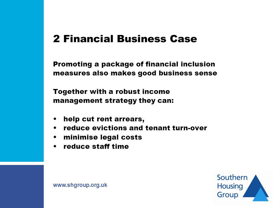 www.shgroup.org.uk 2 Financial Business Case Promoting a package of financial inclusion measures also makes good business sense Together with a robust income management strategy they can: help cut rent arrears, reduce evictions and tenant turn-over minimise legal costs reduce staff time