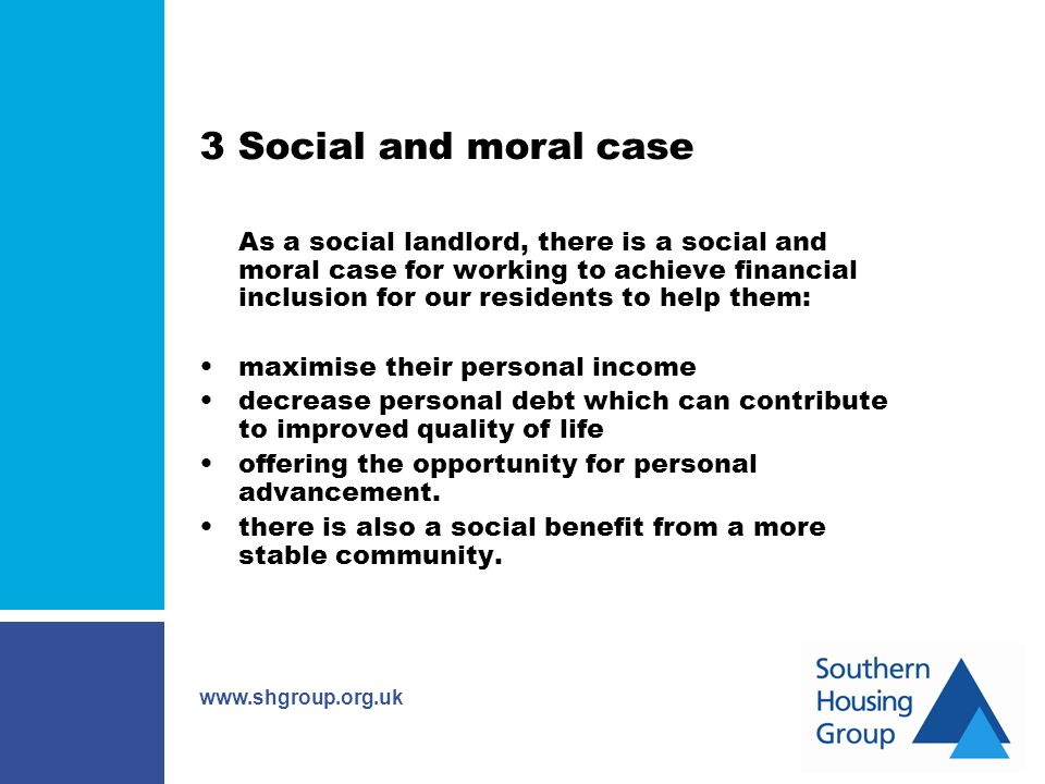 www.shgroup.org.uk 3 Social and moral case As a social landlord, there is a social and moral case for working to achieve financial inclusion for our residents to help them: maximise their personal income decrease personal debt which can contribute to improved quality of life offering the opportunity for personal advancement.