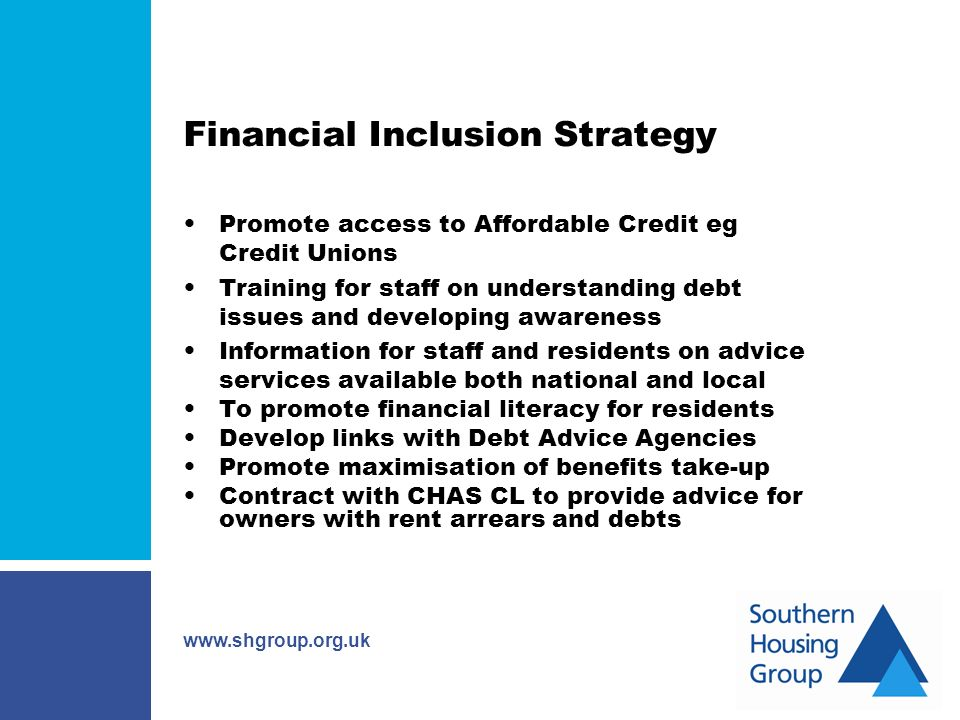 www.shgroup.org.uk Financial Inclusion Strategy Promote access to Affordable Credit eg Credit Unions Training for staff on understanding debt issues and developing awareness Information for staff and residents on advice services available both national and local To promote financial literacy for residents Develop links with Debt Advice Agencies Promote maximisation of benefits take-up Contract with CHAS CL to provide advice for owners with rent arrears and debts