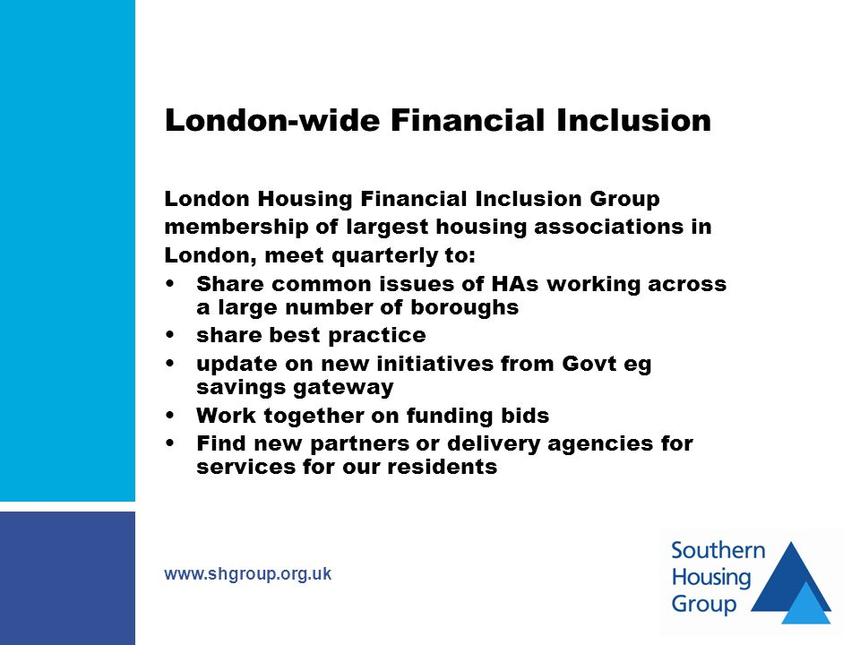 www.shgroup.org.uk London-wide Financial Inclusion London Housing Financial Inclusion Group membership of largest housing associations in London, meet quarterly to: Share common issues of HAs working across a large number of boroughs share best practice update on new initiatives from Govt eg savings gateway Work together on funding bids Find new partners or delivery agencies for services for our residents