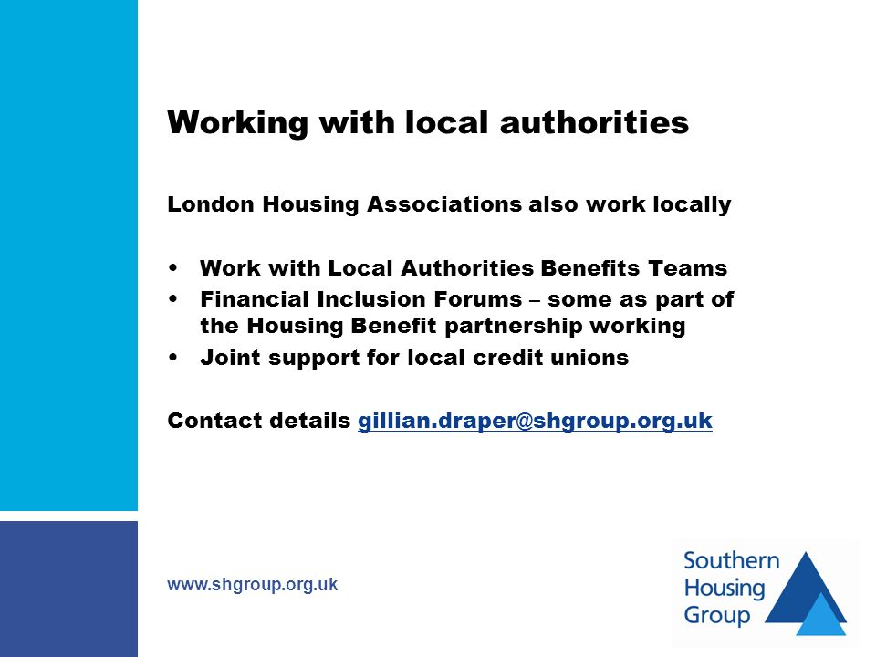 www.shgroup.org.uk Working with local authorities London Housing Associations also work locally Work with Local Authorities Benefits Teams Financial Inclusion Forums – some as part of the Housing Benefit partnership working Joint support for local credit unions Contact details gillian.draper@shgroup.org.uk
