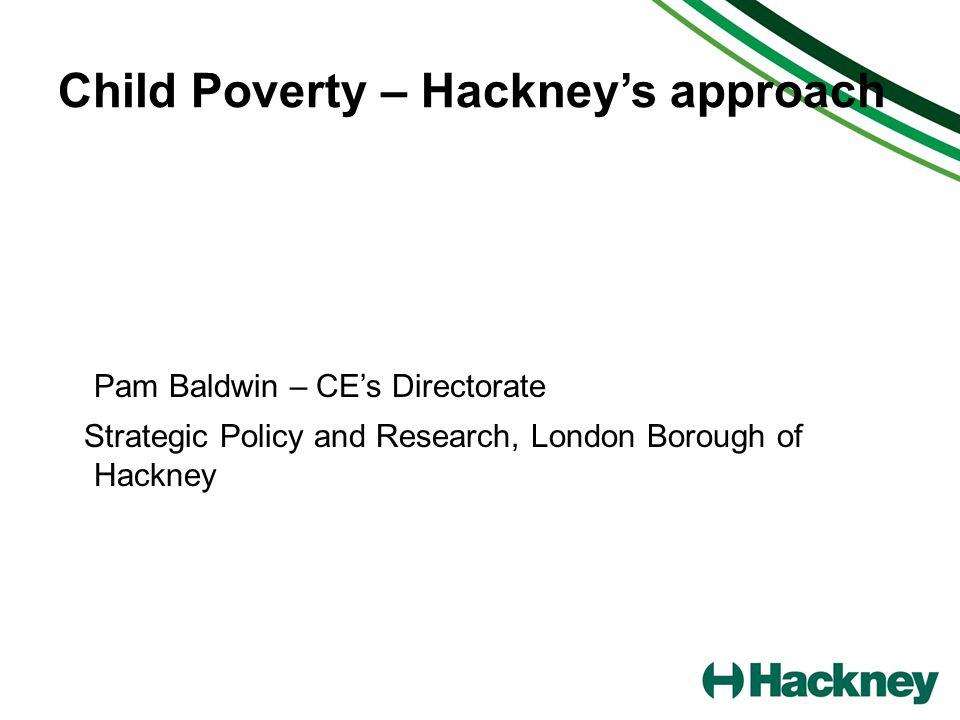 Child Poverty – Hackneys approach Pam Baldwin – CEs Directorate Strategic Policy and Research, London Borough of Hackney