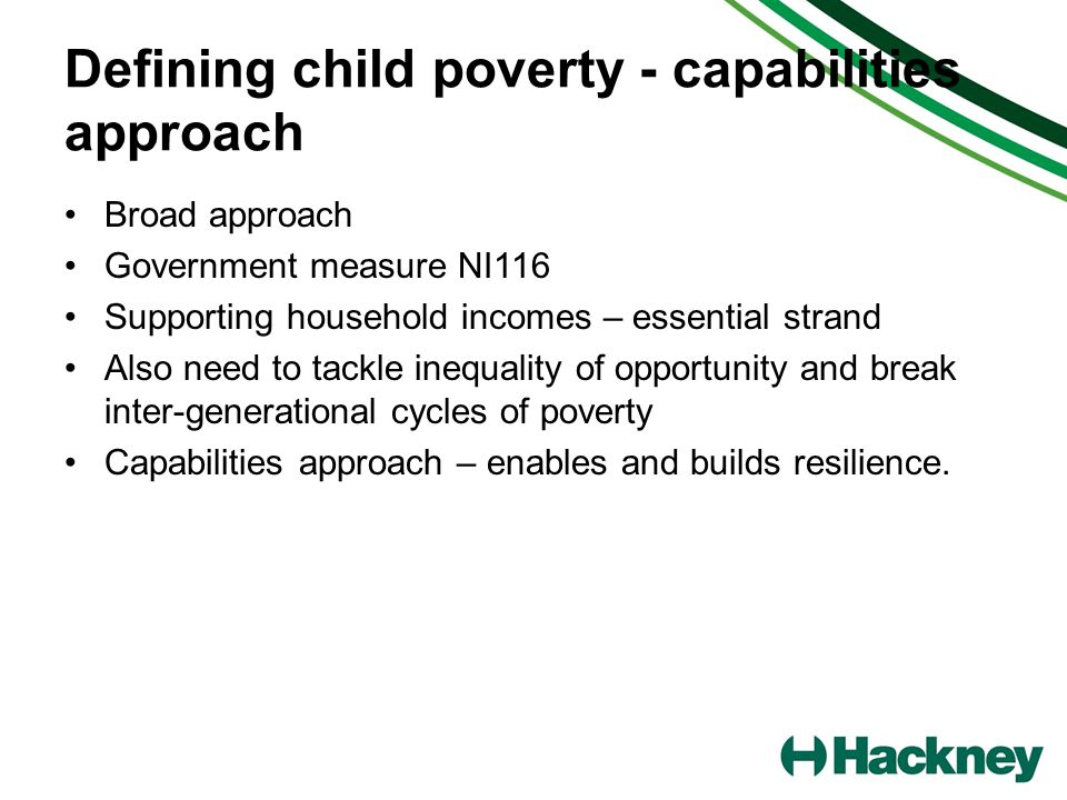 Defining child poverty - capabilities approach Broad approach Government measure NI116 Supporting household incomes – essential strand Also need to tackle inequality of opportunity and break inter-generational cycles of poverty Capabilities approach – enables and builds resilience.