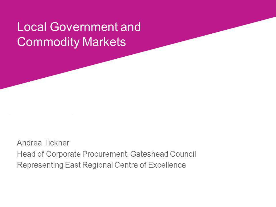 Local Government and Commodity Markets Andrea Tickner Head of Corporate Procurement, Gateshead Council Representing East Regional Centre of Excellence