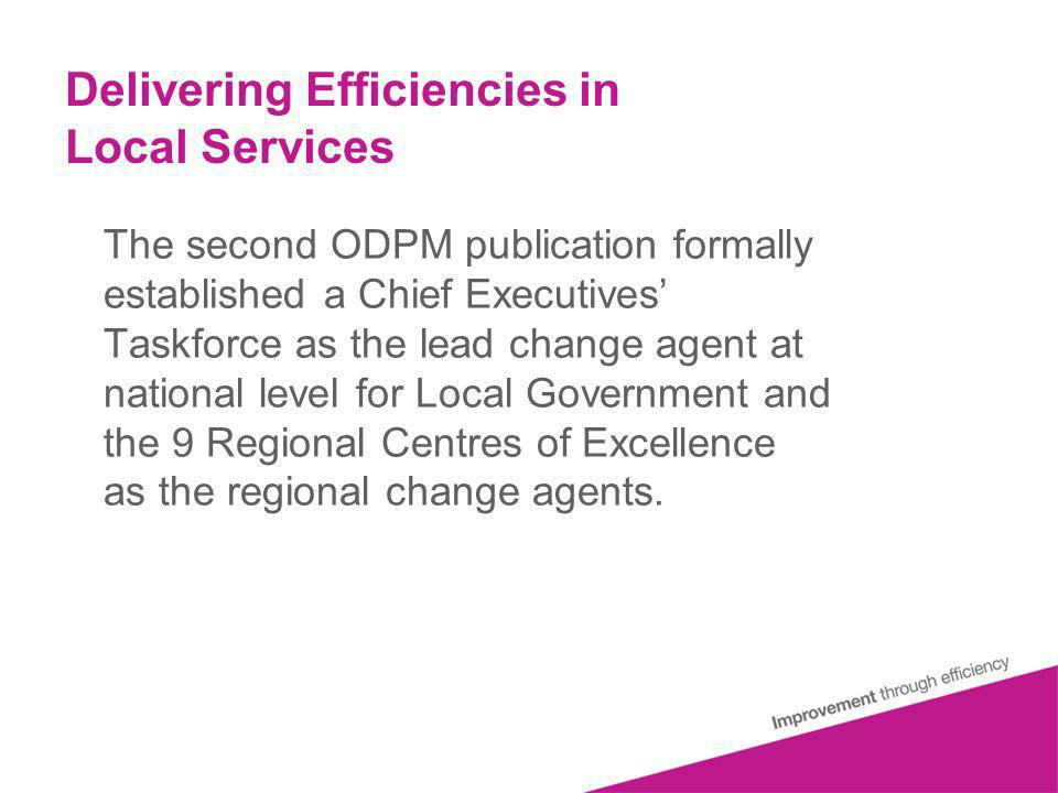 Delivering Efficiencies in Local Services The second ODPM publication formally established a Chief Executives Taskforce as the lead change agent at national level for Local Government and the 9 Regional Centres of Excellence as the regional change agents.