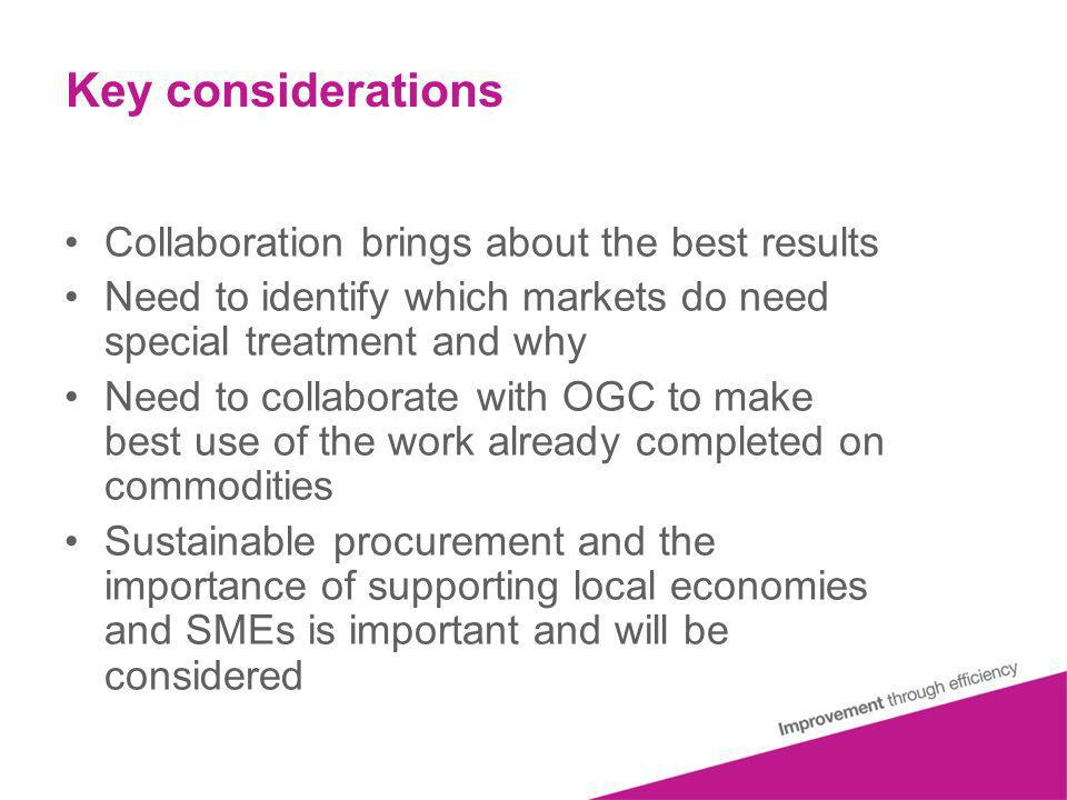 Key considerations Collaboration brings about the best results Need to identify which markets do need special treatment and why Need to collaborate with OGC to make best use of the work already completed on commodities Sustainable procurement and the importance of supporting local economies and SMEs is important and will be considered