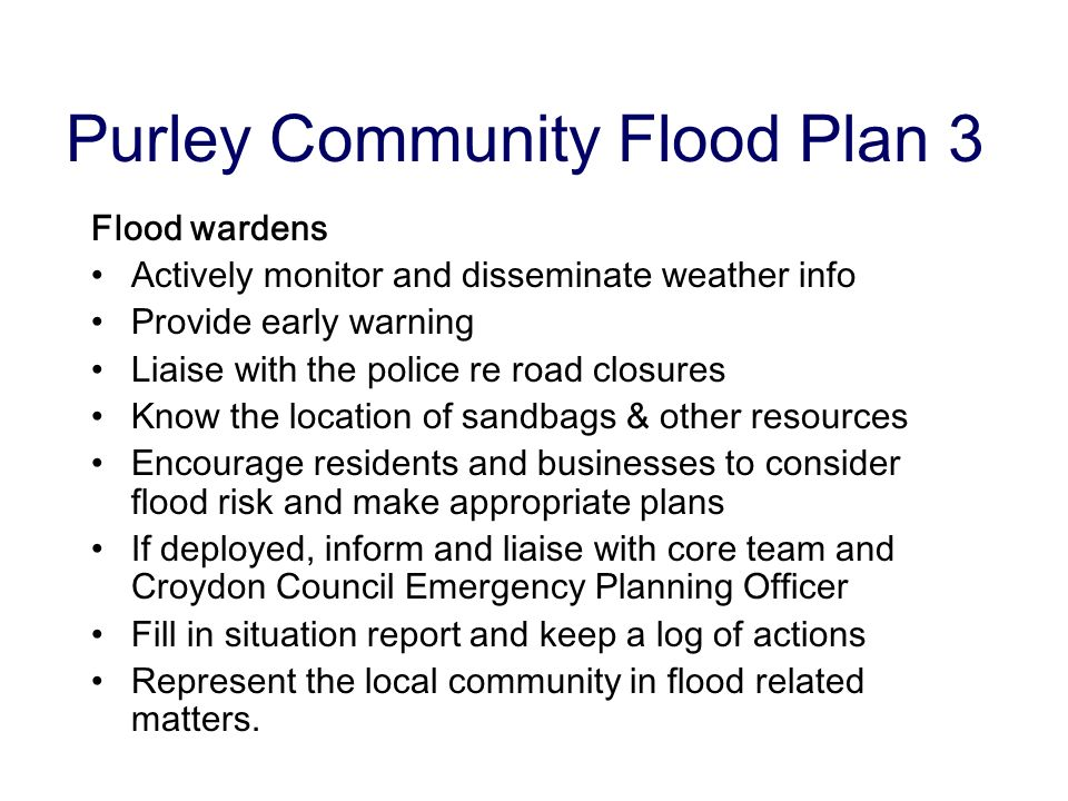 Purley Community Flood Plan 3 Flood wardens Actively monitor and disseminate weather info Provide early warning Liaise with the police re road closures Know the location of sandbags & other resources Encourage residents and businesses to consider flood risk and make appropriate plans If deployed, inform and liaise with core team and Croydon Council Emergency Planning Officer Fill in situation report and keep a log of actions Represent the local community in flood related matters.