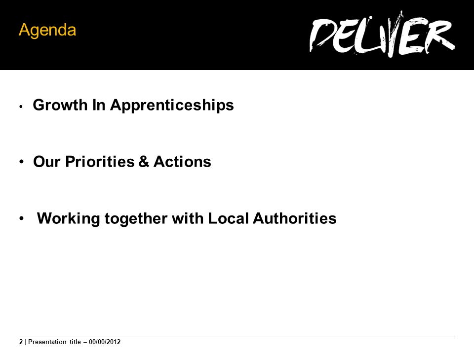 2 | Presentation title – 00/00/2012 Agenda Growth In Apprenticeships Our Priorities & Actions Working together with Local Authorities